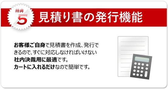 特典5:見積り書の発行機能 お客様自身で発行できるので社内決裁に即、対応できます。