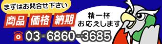 お問合せは03-6860-3685。商品・価格・納期、精一杯お応えします。